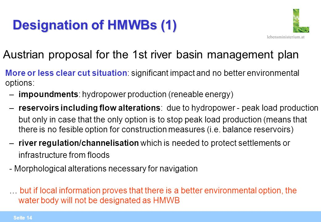 Seite 14 Designation of HMWBs (1) Austrian proposal for the 1st river basin management plan More or less clear cut situation: significant impact and no better environmental options: – impoundments: hydropower production (reneable energy) – reservoirs including flow alterations: due to hydropower - peak load production but only in case that the only option is to stop peak load production (means that there is no fesible option for construction measures (i.e.
