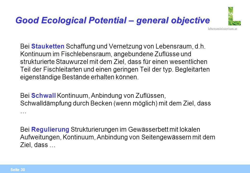 Seite 30 Good Ecological Potential – general objective Bei Stauketten Schaffung und Vernetzung von Lebensraum, d.h. Kontinuum im Fischlebensraum, ange
