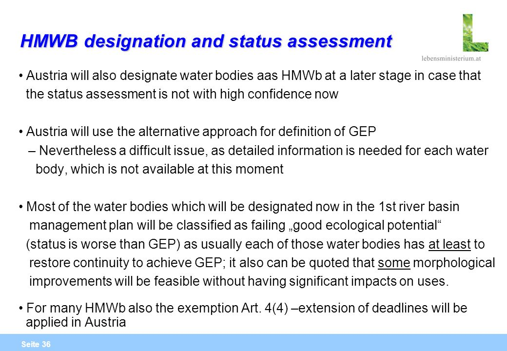 Seite 36 HMWB designation and status assessment Austria will also designate water bodies aas HMWb at a later stage in case that the status assessment is not with high confidence now Austria will use the alternative approach for definition of GEP – Nevertheless a difficult issue, as detailed information is needed for each water body, which is not available at this moment Most of the water bodies which will be designated now in the 1st river basin management plan will be classified as failing good ecological potential (status is worse than GEP) as usually each of those water bodies has at least to restore continuity to achieve GEP; it also can be quoted that some morphological improvements will be feasible without having significant impacts on uses.