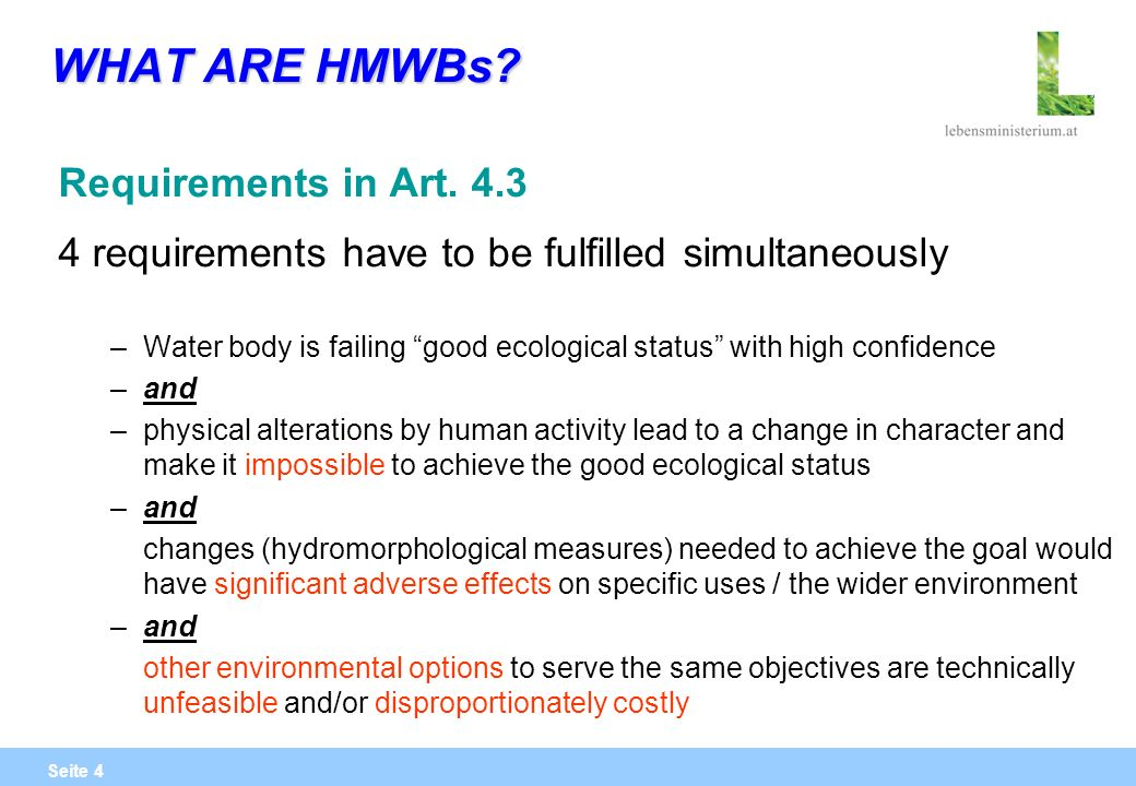 Seite 4 WHAT ARE HMWBs? Requirements in Art. 4.3 4 requirements have to be fulfilled simultaneously –Water body is failing good ecological status with