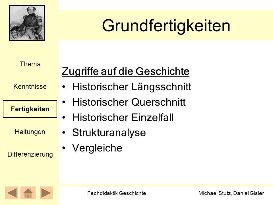 Michael Stutz, Daniel Gisler Fachdidaktik Geschichte Grundfertigkeiten Zugriffe auf die Geschichte Historischer Längsschnitt Historischer Querschnitt