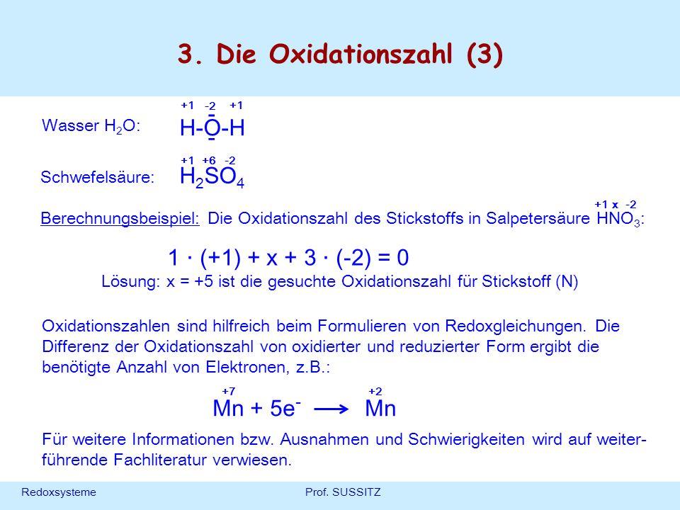 RedoxsystemeProf. SUSSITZ 3. Die Oxidationszahl (3) Wasser H 2 O: H-O-H - - +1 -2 Schwefelsäure: H 2 SO 4 +1+6-2 Für weitere Informationen bzw. Ausnah