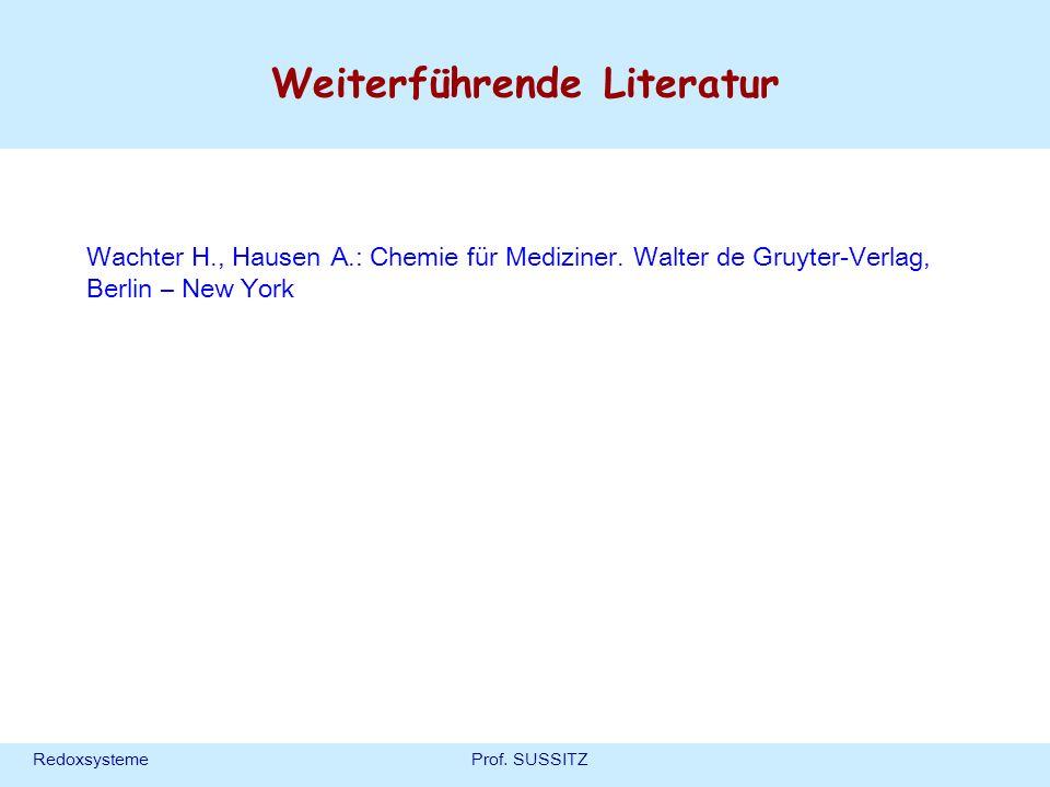 RedoxsystemeProf. SUSSITZ Weiterführende Literatur Wachter H., Hausen A.: Chemie für Mediziner. Walter de Gruyter-Verlag, Berlin – New York