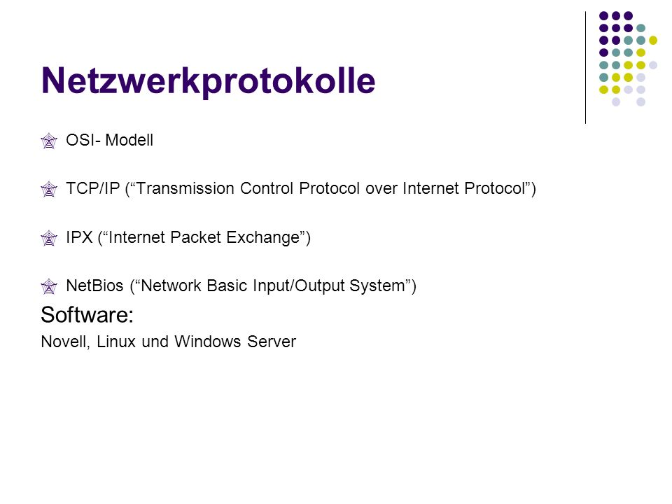 Netzwerkprotokolle OSI- Modell TCP/IP (Transmission Control Protocol over Internet Protocol) IPX (Internet Packet Exchange) NetBios (Network Basic Input/Output System) Software: Novell, Linux und Windows Server