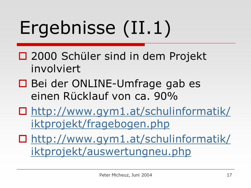 Peter Micheuz, Juni 200417 Ergebnisse (II.1) 2000 Schüler sind in dem Projekt involviert Bei der ONLINE-Umfrage gab es einen Rücklauf von ca.