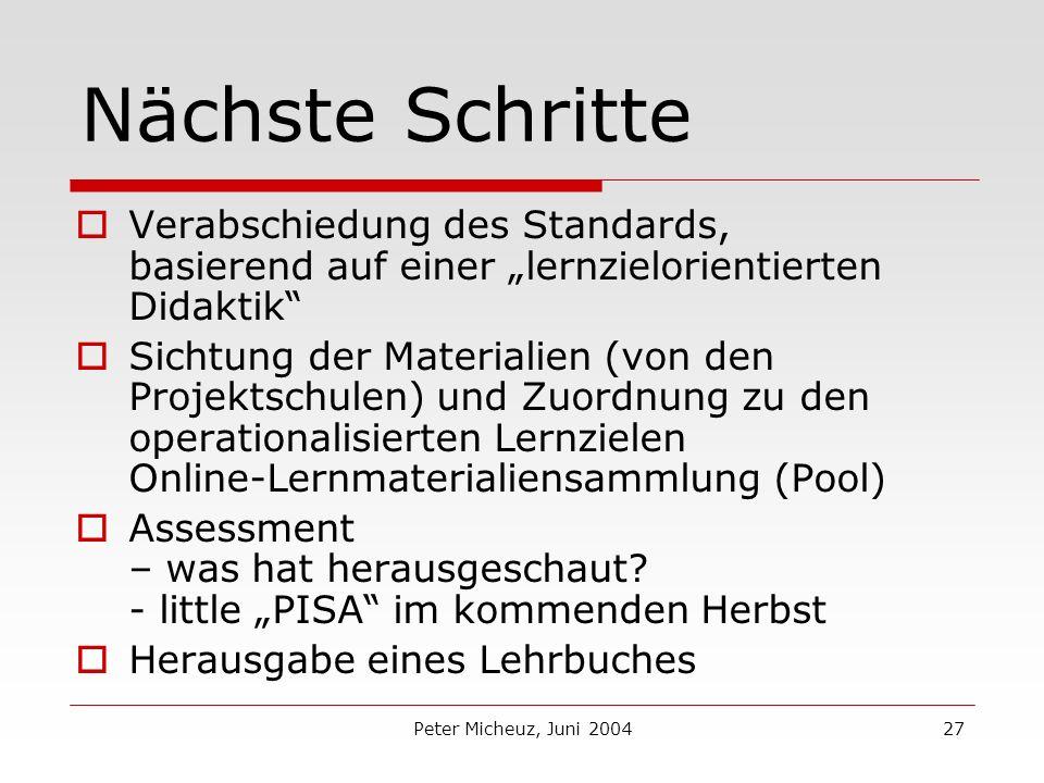 Peter Micheuz, Juni 200427 Nächste Schritte Verabschiedung des Standards, basierend auf einer lernzielorientierten Didaktik Sichtung der Materialien (von den Projektschulen) und Zuordnung zu den operationalisierten Lernzielen Online-Lernmaterialiensammlung (Pool) Assessment – was hat herausgeschaut.