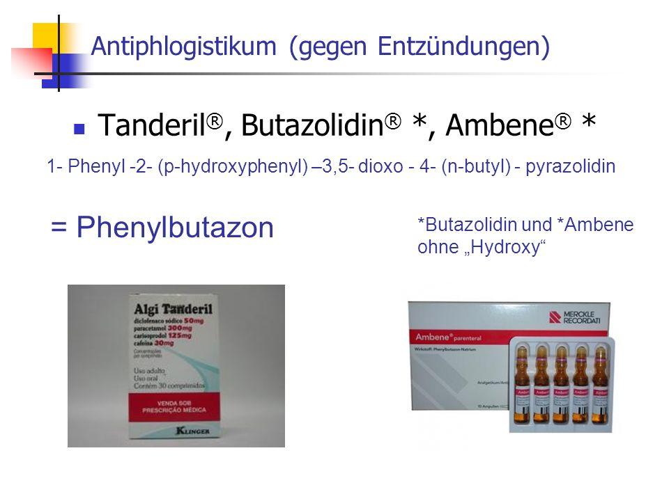 Antiphlogistikum (gegen Entzündungen) Tanderil ®, Butazolidin ® *, Ambene ® * 1- Phenyl -2- (p-hydroxyphenyl) –3,5- dioxo - 4- (n-butyl) - pyrazolidin