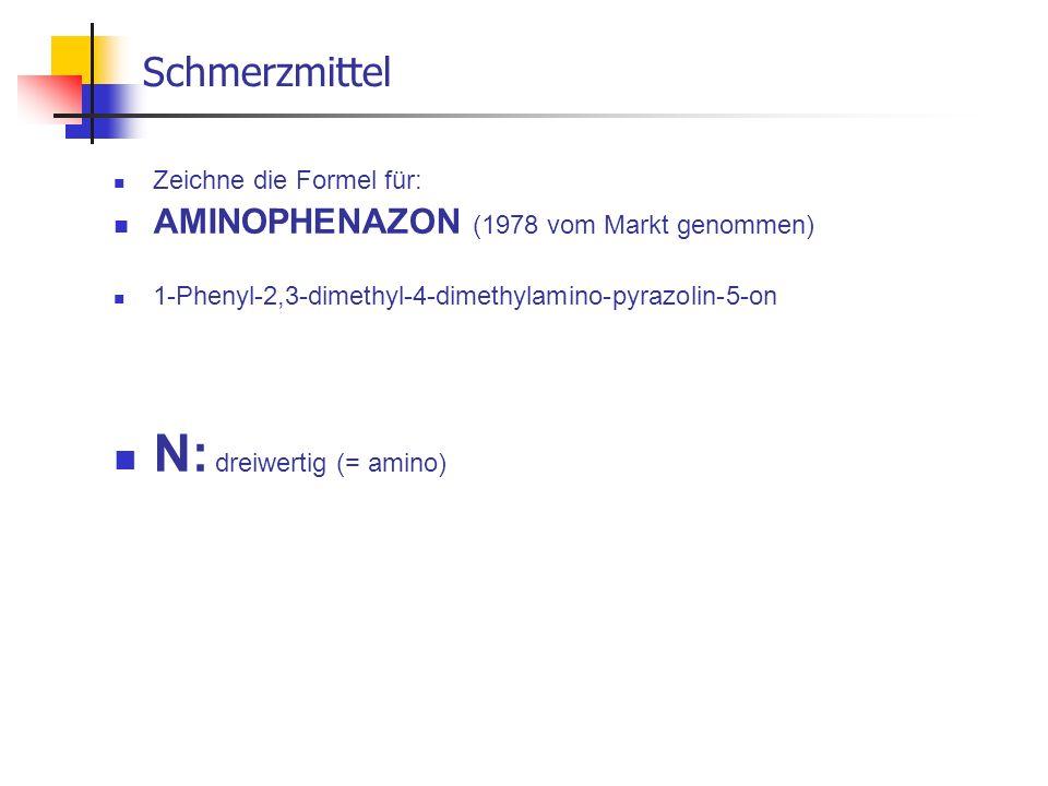Schmerzmittel Zeichne die Formel für: AMINOPHENAZON (1978 vom Markt genommen) 1-Phenyl-2,3-dimethyl-4-dimethylamino-pyrazolin-5-on N: dreiwertig (= am