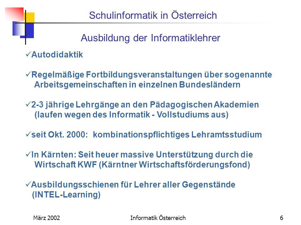 Schulinformatik in Österreich März 2002Informatik Österreich6 Ausbildung der Informatiklehrer Autodidaktik Regelmäßige Fortbildungsveranstaltungen übe