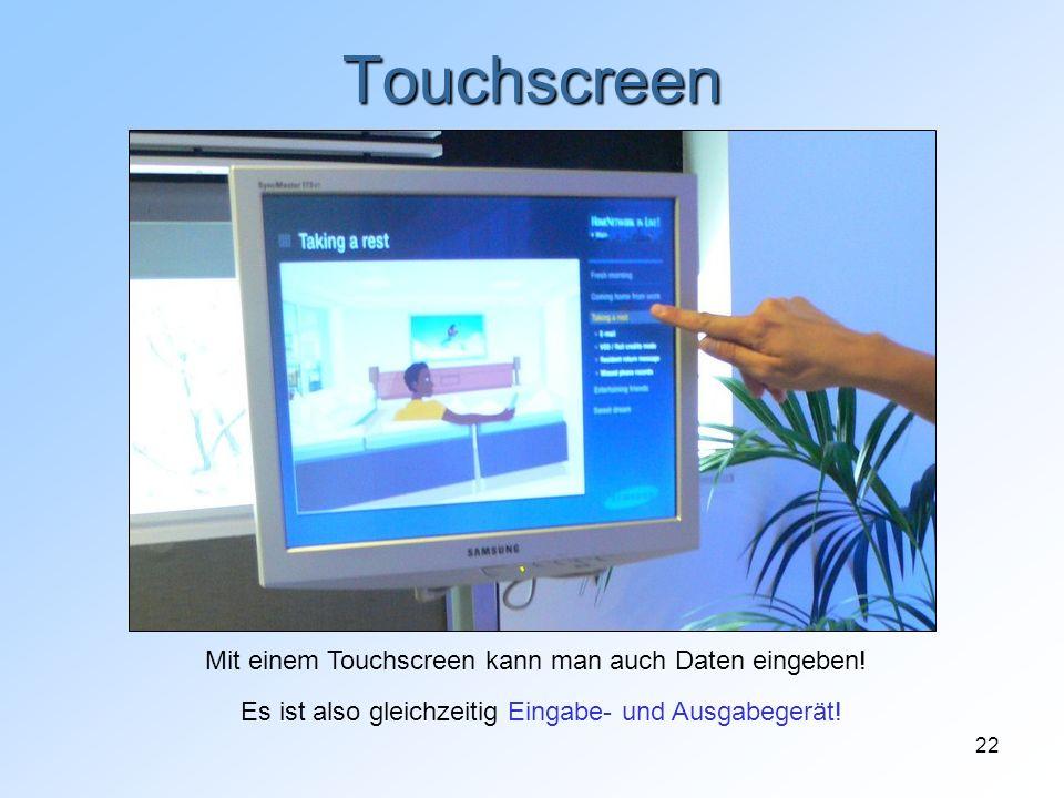 22 Touchscreen Mit einem Touchscreen kann man auch Daten eingeben! Es ist also gleichzeitig Eingabe- und Ausgabegerät!