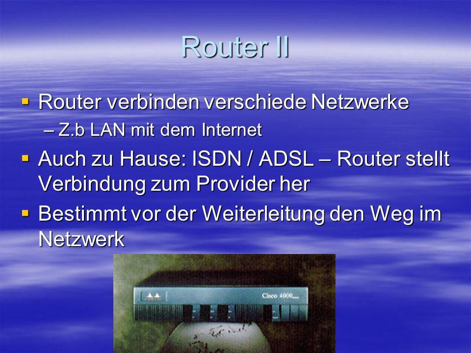 Router II Router verbinden verschiede Netzwerke Router verbinden verschiede Netzwerke –Z.b LAN mit dem Internet Auch zu Hause: ISDN / ADSL – Router stellt Verbindung zum Provider her Auch zu Hause: ISDN / ADSL – Router stellt Verbindung zum Provider her Bestimmt vor der Weiterleitung den Weg im Netzwerk Bestimmt vor der Weiterleitung den Weg im Netzwerk
