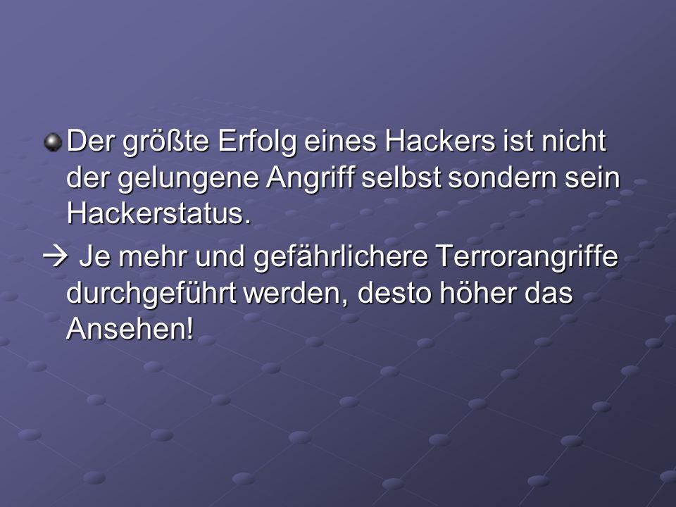 Der größte Erfolg eines Hackers ist nicht der gelungene Angriff selbst sondern sein Hackerstatus. Je mehr und gefährlichere Terrorangriffe durchgeführ