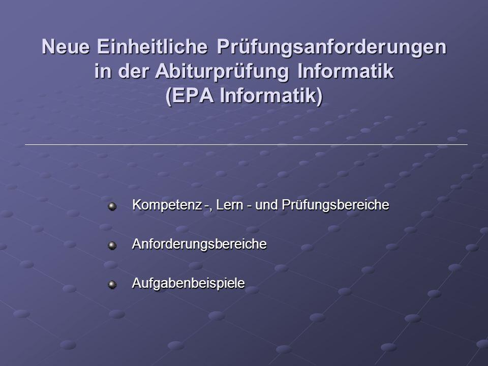 Kompetenz-, Lern- und Prüfungsbereiche In den Jahren 2002 – 2003 wurden von einer KMK-Arbeitsgruppe (Ständige Konferenz der Kultur- minister der Länder der Bundesrepublik Deutschland) die Einheitlichen Prüfungsanforderungen in der Abiturprüfung Informatik (EPA Informatik) überarbeitet.