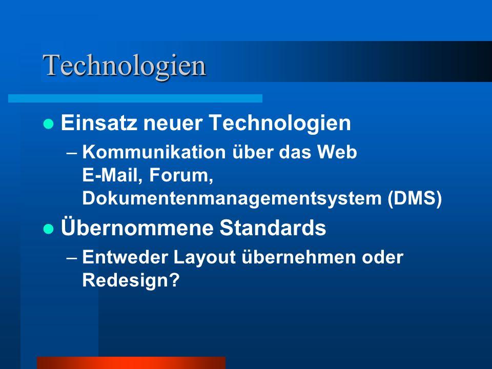 Technologien Einsatz neuer Technologien –Kommunikation über das Web E-Mail, Forum, Dokumentenmanagementsystem (DMS) Übernommene Standards –Entweder Layout übernehmen oder Redesign