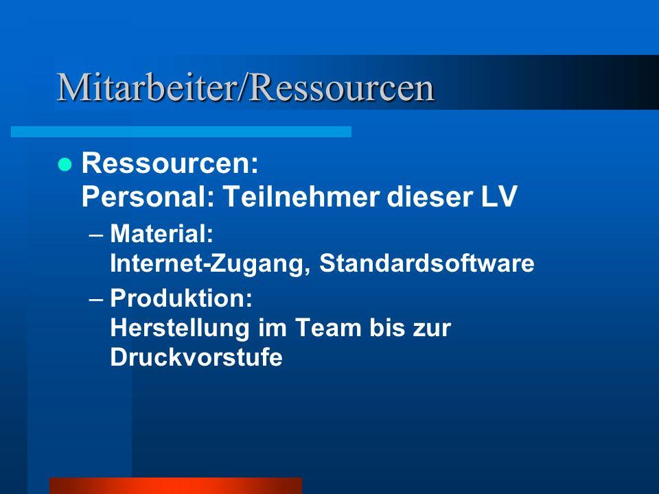 Mitarbeiter/Ressourcen Ressourcen: Personal: Teilnehmer dieser LV –Material: Internet-Zugang, Standardsoftware –Produktion: Herstellung im Team bis zur Druckvorstufe