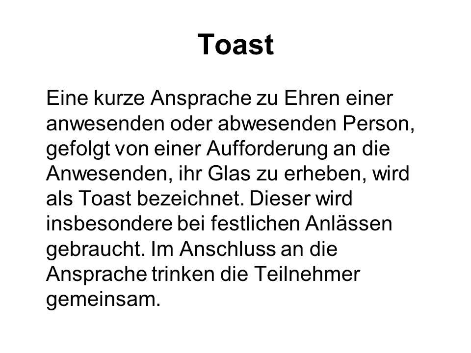 Toast Eine kurze Ansprache zu Ehren einer anwesenden oder abwesenden Person, gefolgt von einer Aufforderung an die Anwesenden, ihr Glas zu erheben, wi