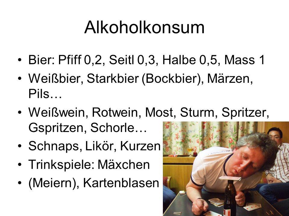 Alkoholkonsum Bier: Pfiff 0,2, Seitl 0,3, Halbe 0,5, Mass 1 Weißbier, Starkbier (Bockbier), Märzen, Pils… Weißwein, Rotwein, Most, Sturm, Spritzer, Gs