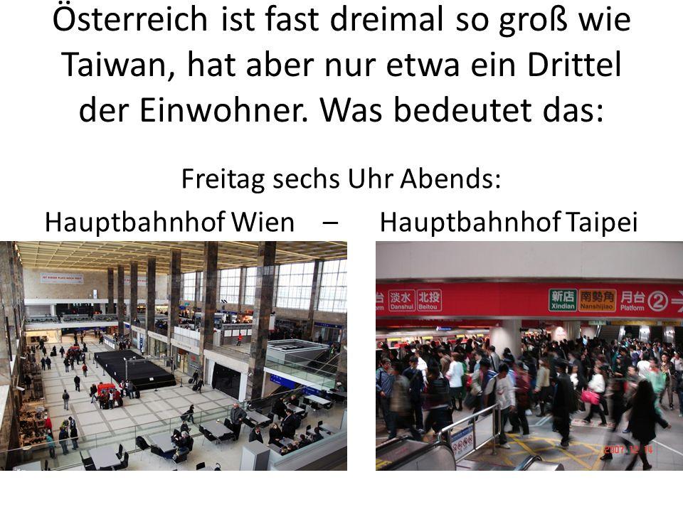 Österreich ist fast dreimal so groß wie Taiwan, hat aber nur etwa ein Drittel der Einwohner. Was bedeutet das: Freitag sechs Uhr Abends: Hauptbahnhof