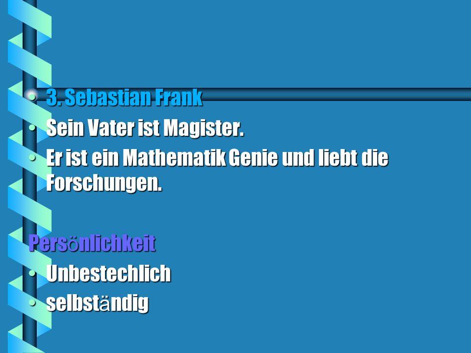 3. Sebastian Frank3. Sebastian Frank Sein Vater ist Magister.Sein Vater ist Magister. Er ist ein Mathematik Genie und liebt die Forschungen.Er ist ein