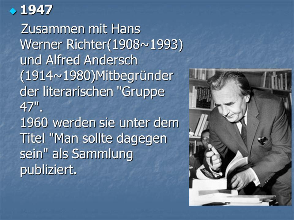 1947 1947 Zusammen mit Hans Werner Richter(1908~1993) und Alfred Andersch (1914~1980)Mitbegr ü nder der literarischen