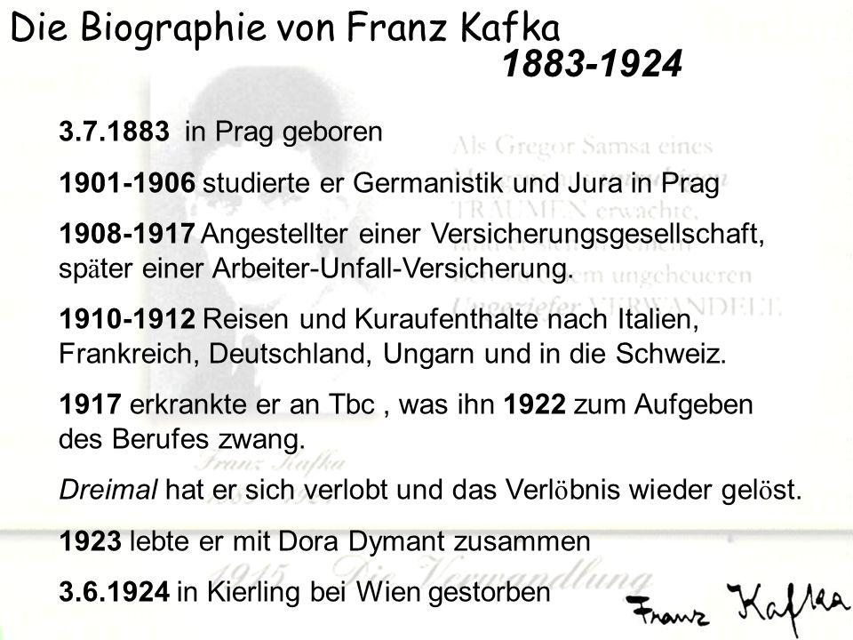 Die Biographie von Franz Kafka 3.7.1883 in Prag geboren 1901-1906 studierte er Germanistik und Jura in Prag 1908-1917 Angestellter einer Versicherungsgesellschaft, sp ä ter einer Arbeiter-Unfall-Versicherung.