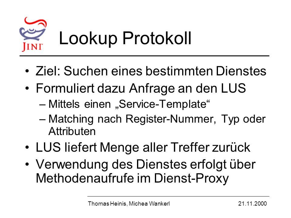 Lookup Protokoll Ziel: Suchen eines bestimmten Dienstes Formuliert dazu Anfrage an den LUS –Mittels einen Service-Template –Matching nach Register-Nummer, Typ oder Attributen LUS liefert Menge aller Treffer zurück Verwendung des Dienstes erfolgt über Methodenaufrufe im Dienst-Proxy Thomas Heinis, Michea Wankerl21.11.2000