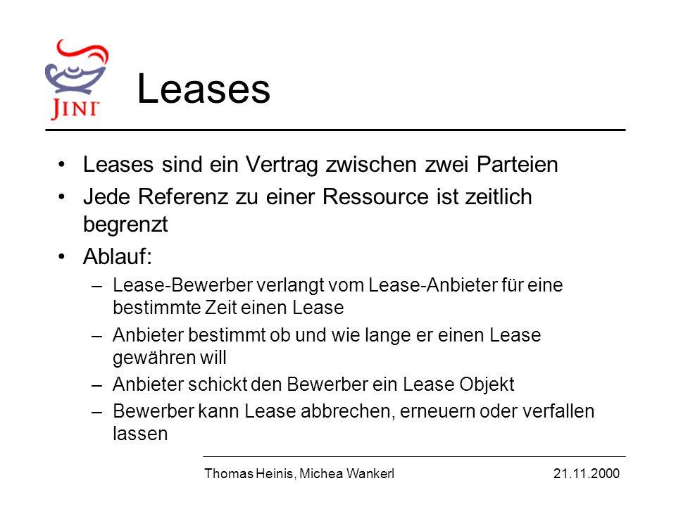 Leases Leases sind ein Vertrag zwischen zwei Parteien Jede Referenz zu einer Ressource ist zeitlich begrenzt Ablauf: –Lease-Bewerber verlangt vom Lease-Anbieter für eine bestimmte Zeit einen Lease –Anbieter bestimmt ob und wie lange er einen Lease gewähren will –Anbieter schickt den Bewerber ein Lease Objekt –Bewerber kann Lease abbrechen, erneuern oder verfallen lassen Thomas Heinis, Michea Wankerl21.11.2000
