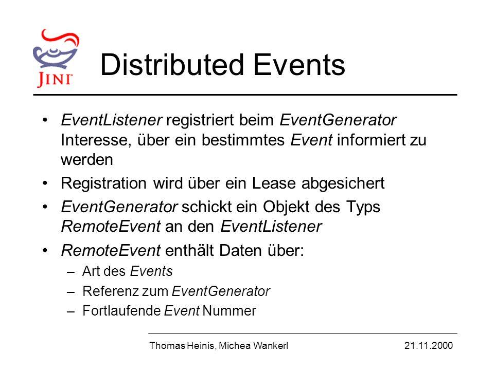Distributed Events EventListener registriert beim EventGenerator Interesse, über ein bestimmtes Event informiert zu werden Registration wird über ein Lease abgesichert EventGenerator schickt ein Objekt des Typs RemoteEvent an den EventListener RemoteEvent enthält Daten über: –Art des Events –Referenz zum EventGenerator –Fortlaufende Event Nummer Thomas Heinis, Michea Wankerl21.11.2000