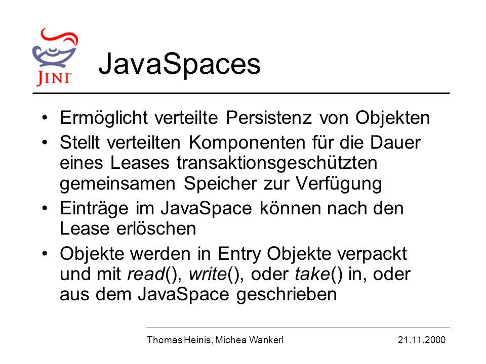 JavaSpaces Ermöglicht verteilte Persistenz von Objekten Stellt verteilten Komponenten für die Dauer eines Leases transaktionsgeschützten gemeinsamen Speicher zur Verfügung Einträge im JavaSpace können nach den Lease erlöschen Objekte werden in Entry Objekte verpackt und mit read(), write(), oder take() in, oder aus dem JavaSpace geschrieben Thomas Heinis, Michea Wankerl21.11.2000