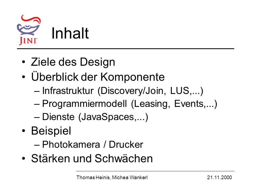 Ziele des Jini Designs Einfachheit Spontane Netzwerke ermöglichen Devices machen sich selbständig dem Netz bekannt Homogenität Keine zentrale Kontrolle (Föderation) Zuverlässigkeit Thomas Heinis, Michea Wankerl21.11.2000