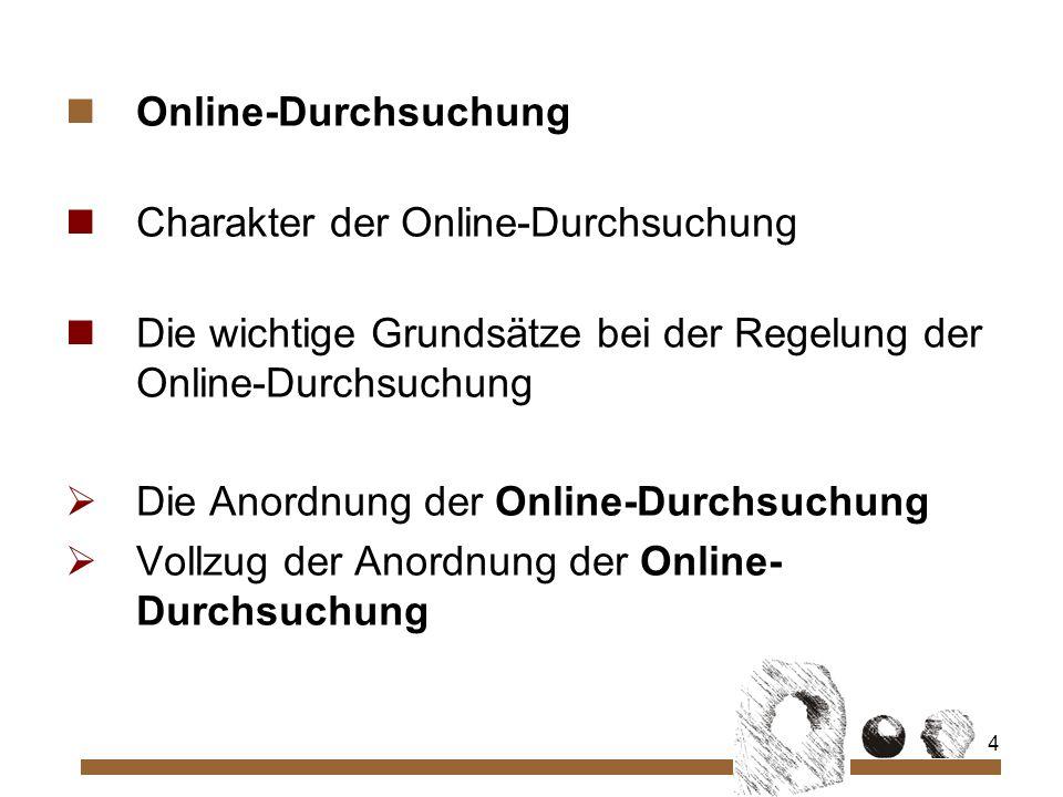 4 Online-Durchsuchung Charakter der Online-Durchsuchung Die wichtige Grundsätze bei der Regelung der Online-Durchsuchung Die Anordnung der Online-Durchsuchung Vollzug der Anordnung der Online- Durchsuchung