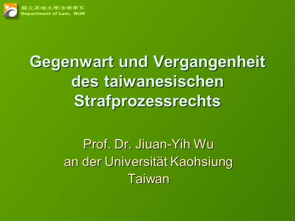 Gegenwart und Vergangenheit des taiwanesischen Strafprozessrechts Prof. Dr. Jiuan-Yih Wu an der Universität Kaohsiung Taiwan
