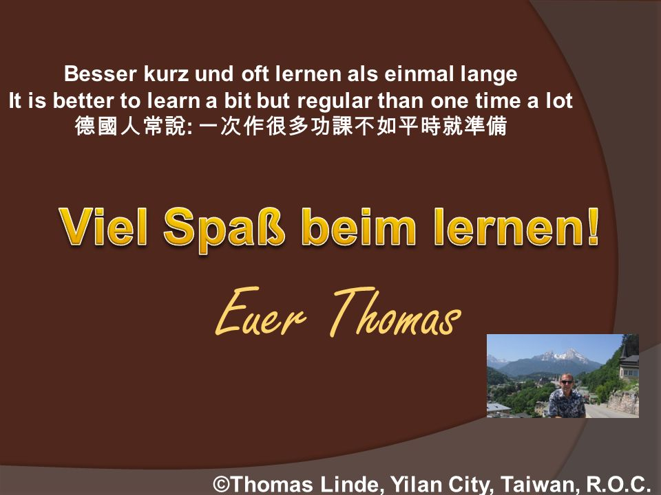 ©Thomas Linde, Yilan City, Taiwan, R.O.C. Besser kurz und oft lernen als einmal lange It is better to learn a bit but regular than one time a lot : Eu