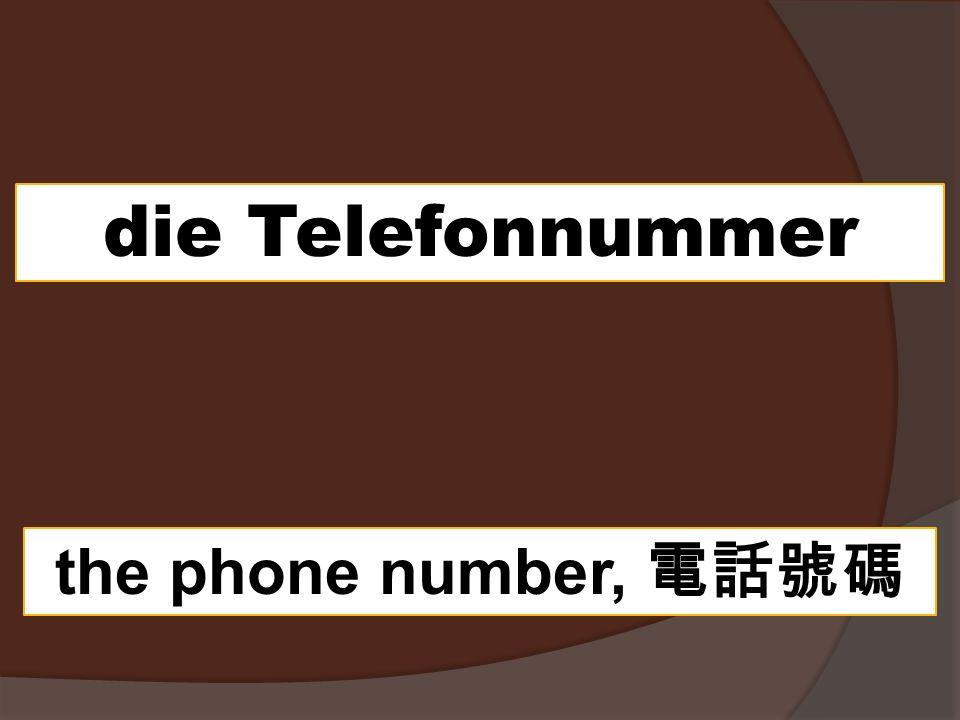 die Telefonnummer the phone number,