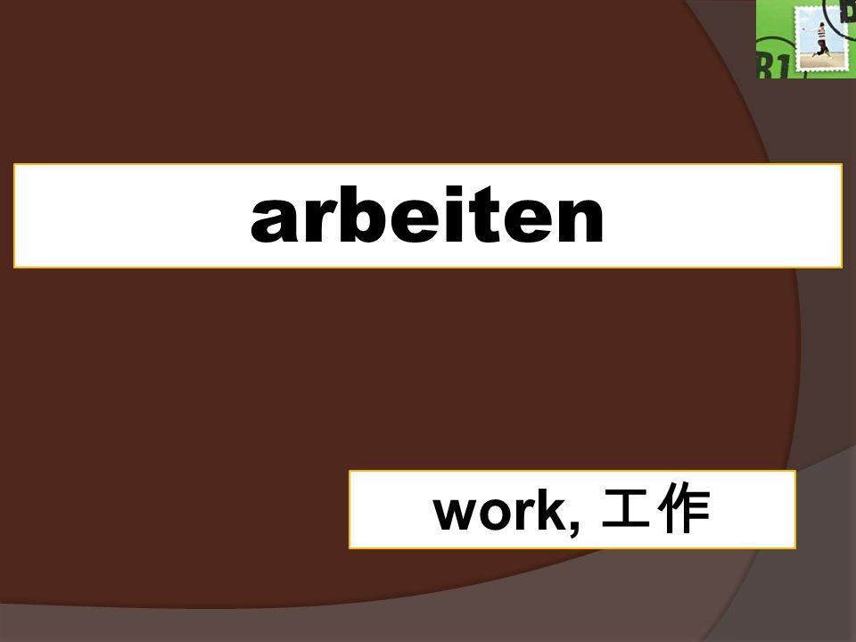 arbeiten work,