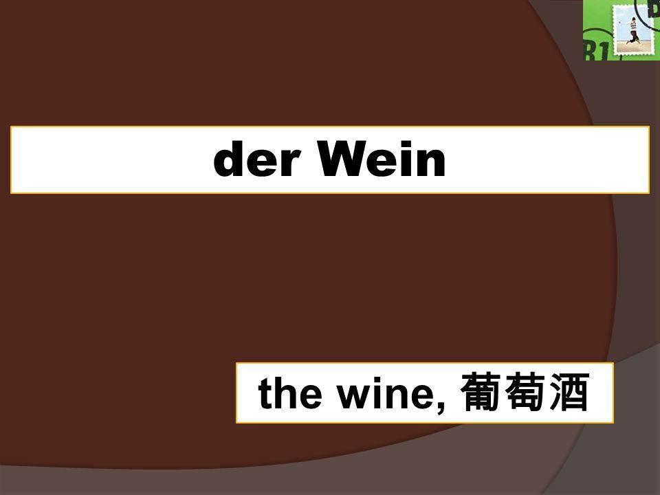 der Wein the wine,
