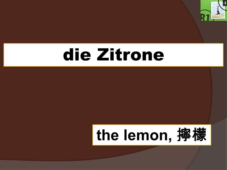 die Zitrone the lemon,