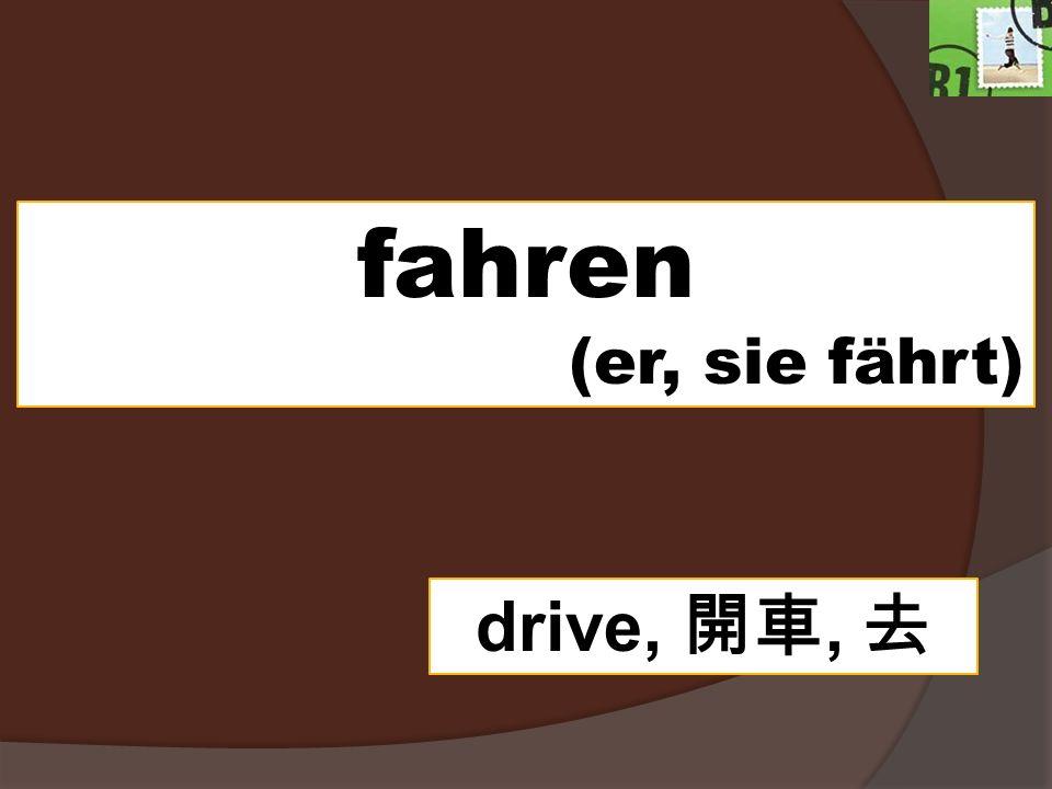 fahren (er, sie fährt) drive,,