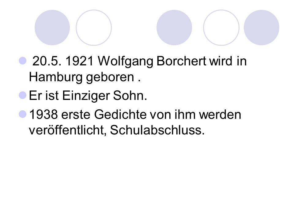 20.5. 1921 Wolfgang Borchert wird in Hamburg geboren. Er ist Einziger Sohn. 1938 erste Gedichte von ihm werden veröffentlicht, Schulabschluss.