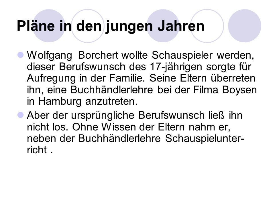 Pläne in den jungen Jahren Wolfgang Borchert wollte Schauspieler werden, dieser Berufswunsch des 17-jährigen sorgte für Aufregung in der Familie. Sein