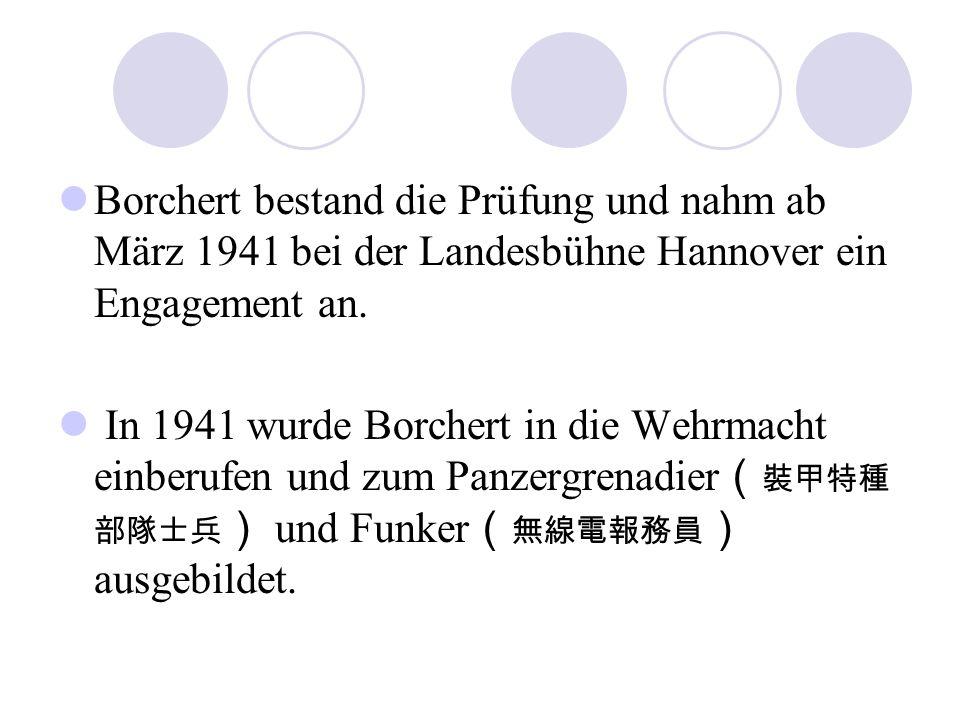 Borchert bestand die Prüfung und nahm ab März 1941 bei der Landesbühne Hannover ein Engagement an. In 1941 wurde Borchert in die Wehrmacht einberufen