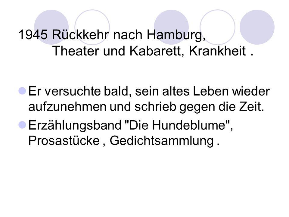 1945 Rückkehr nach Hamburg, Theater und Kabarett, Krankheit. Er versuchte bald, sein altes Leben wieder aufzunehmen und schrieb gegen die Zeit. Erzähl