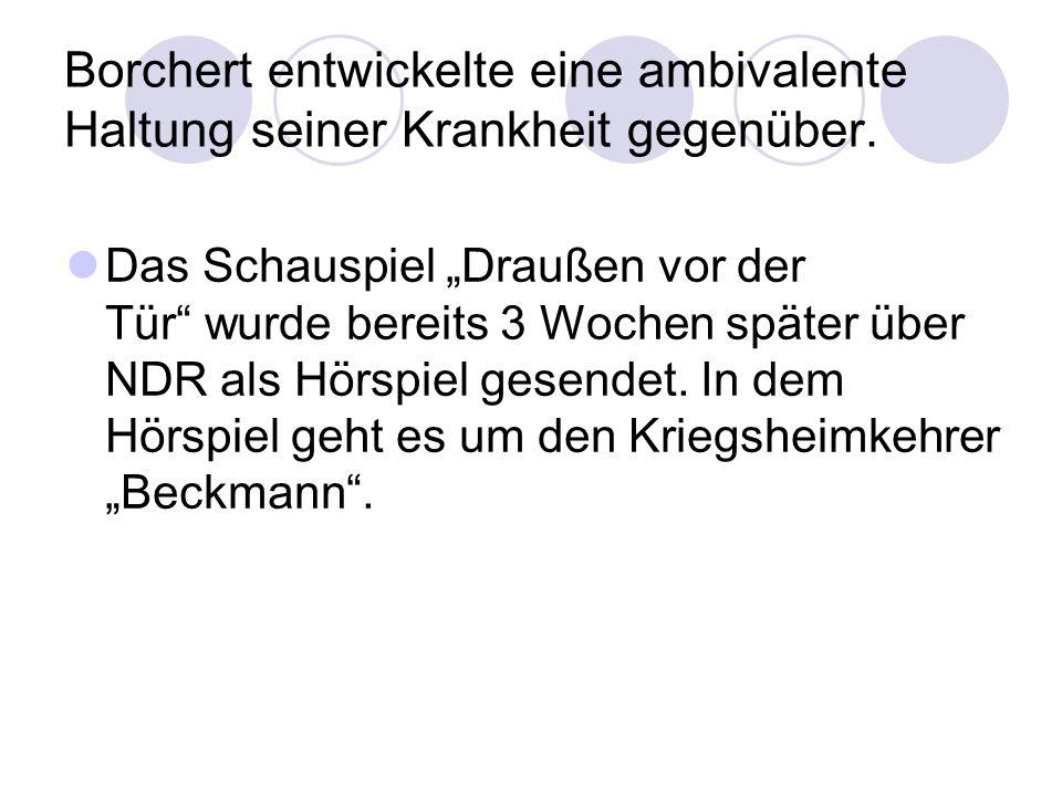 Borchert entwickelte eine ambivalente Haltung seiner Krankheit gegenüber. Das Schauspiel Draußen vor der Tür wurde bereits 3 Wochen später über NDR al