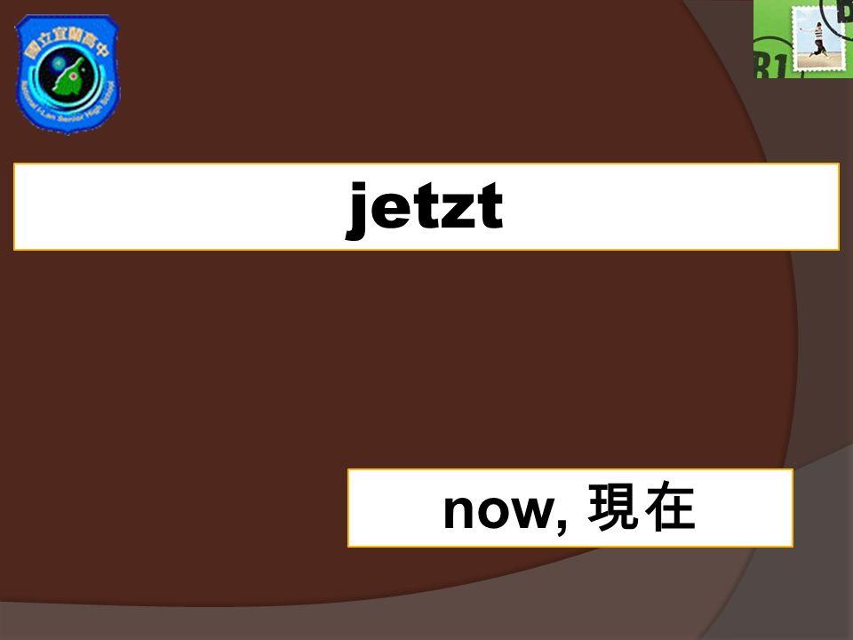 jetzt now,