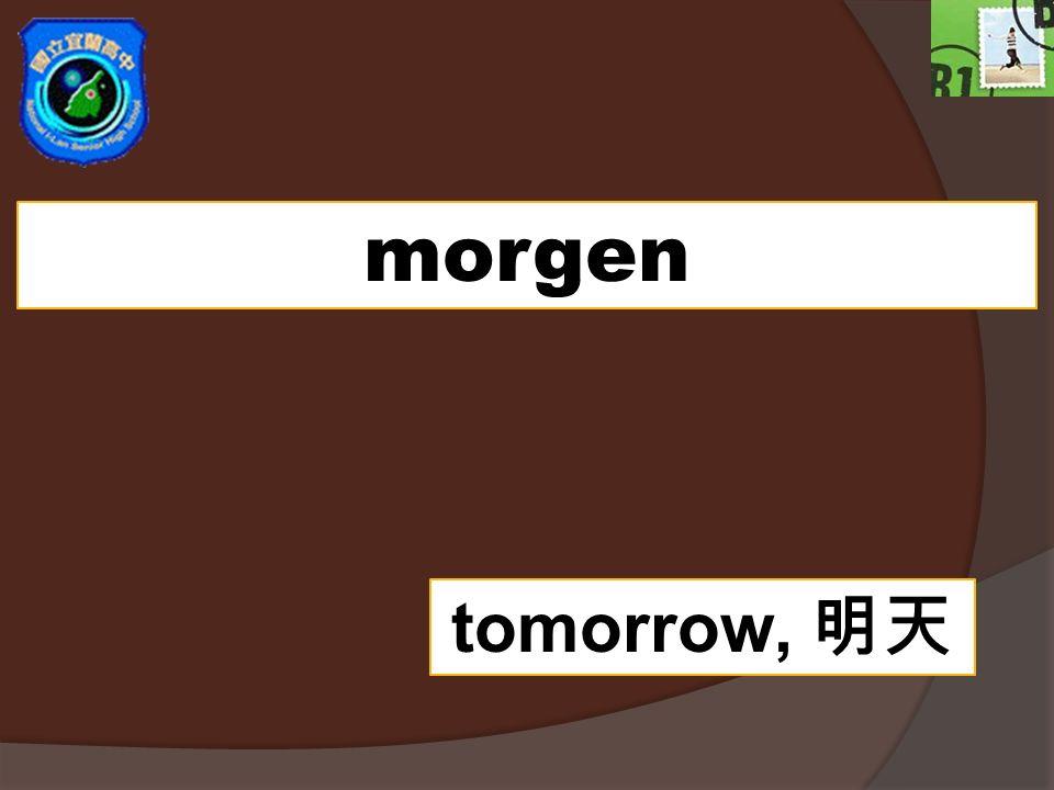 morgen tomorrow,