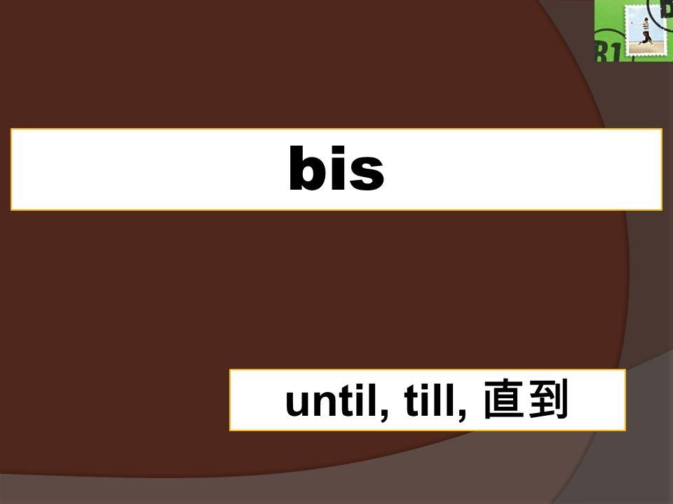 bis until, till,