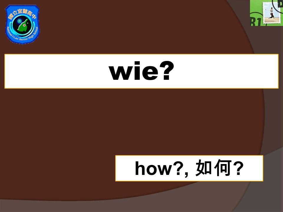 wie? how?, ?
