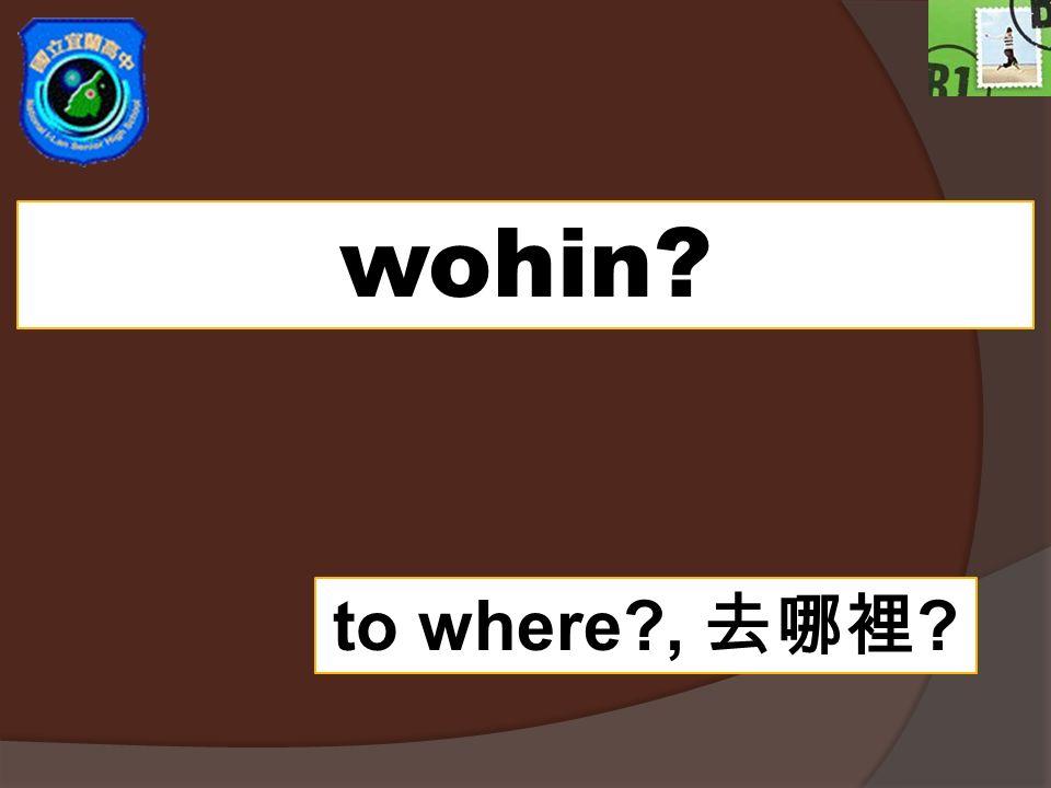 wohin? to where?, ?