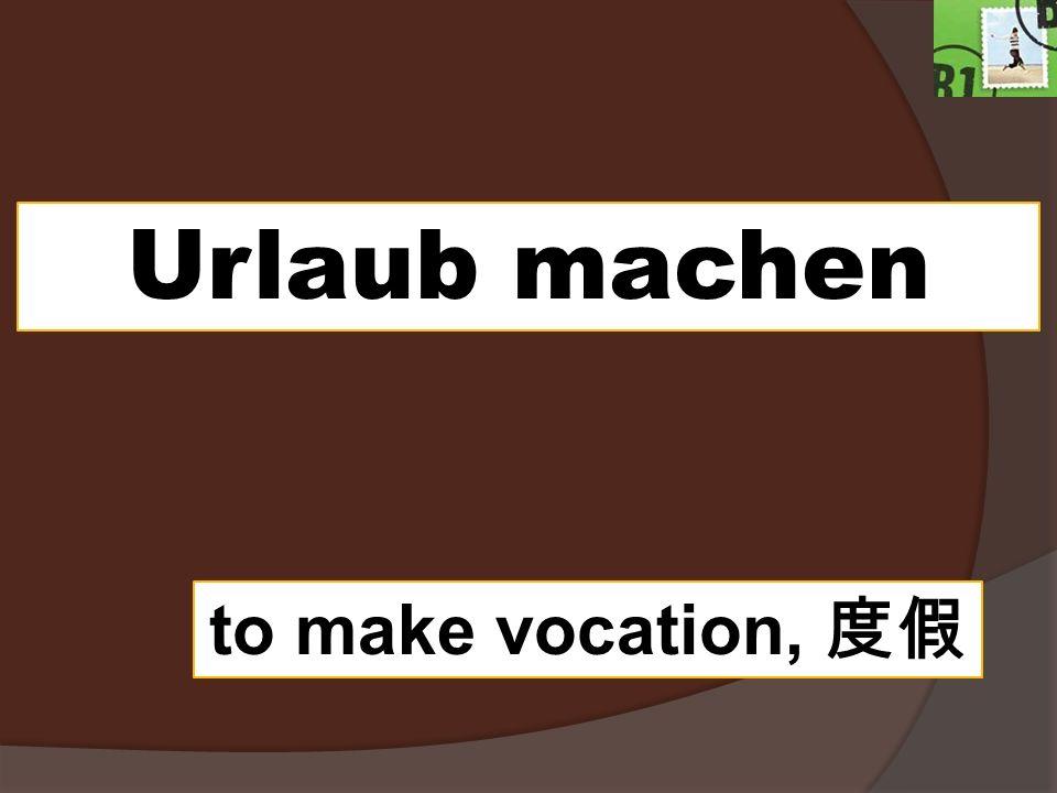 Urlaub machen to make vocation,