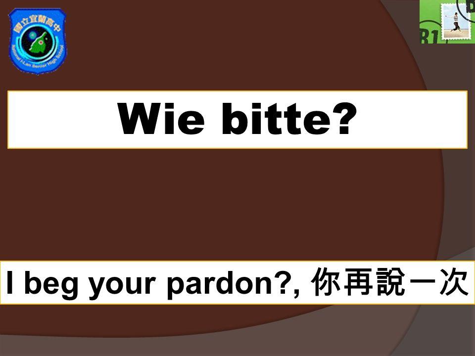 Wie bitte? I beg your pardon?,